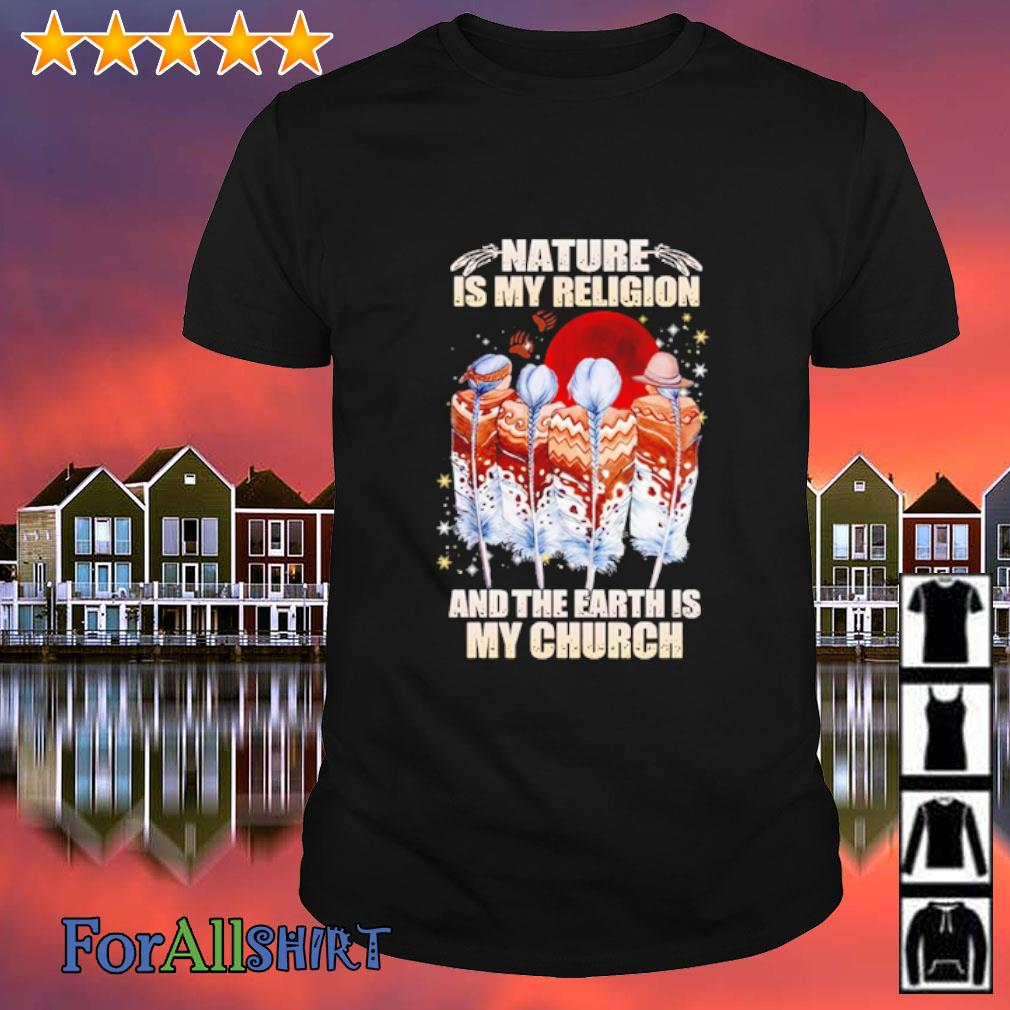 Native American nature is my religion and the earth is my church shirt