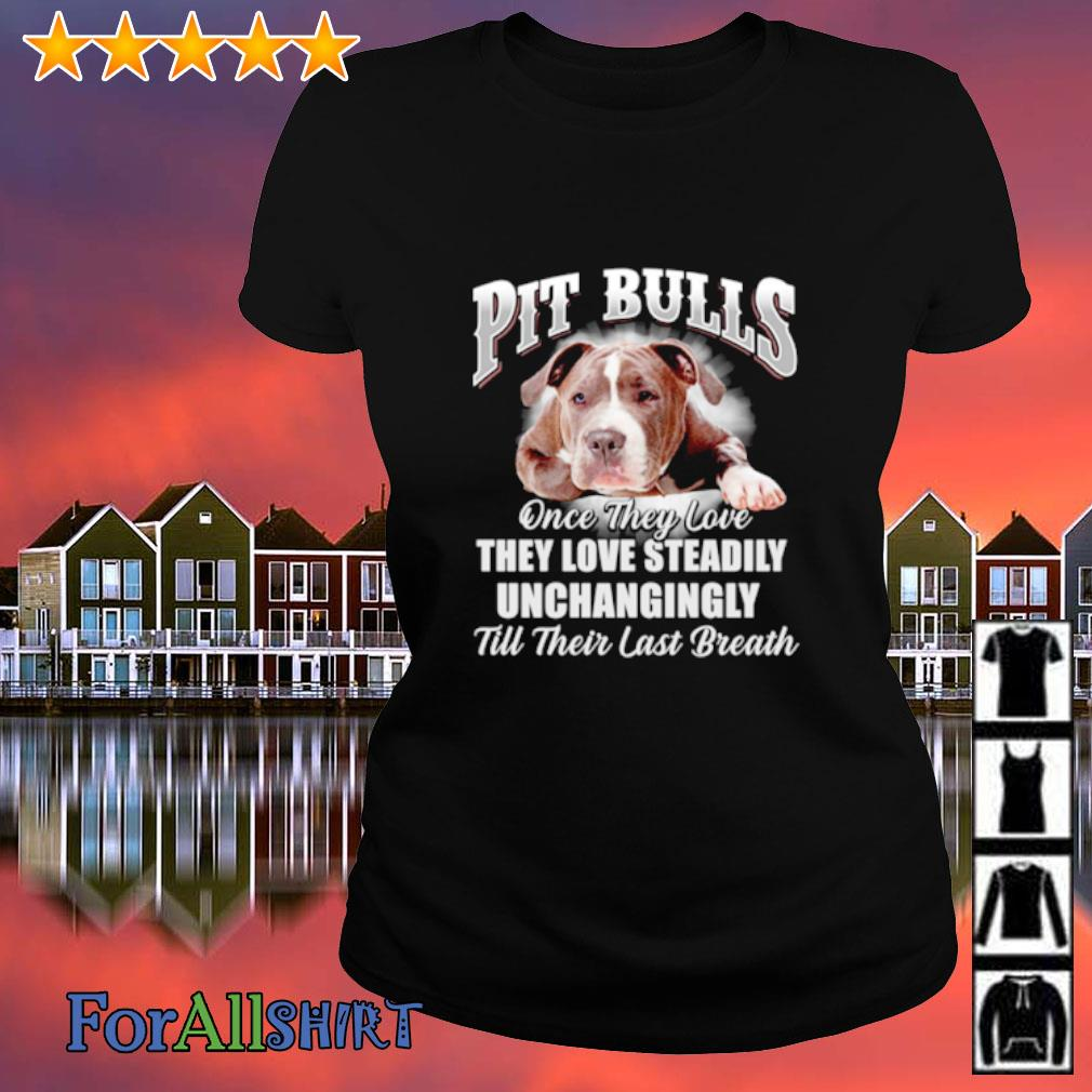 Pit bulls once they love they love steadily unchangingly till their last breath s ladies tee