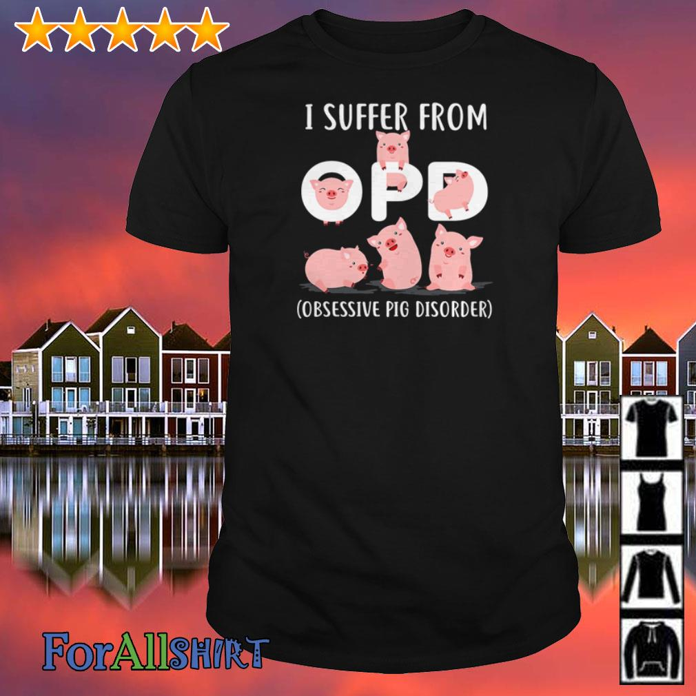 I suffer from OPD obsessive Pig disorder shirt