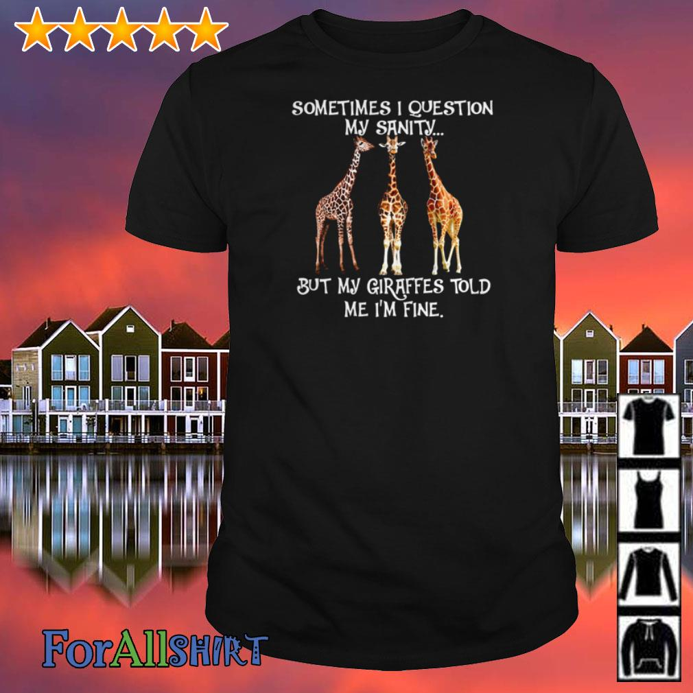 Sometimes I question my sanity but my Giraffes told me I'm fine shirt