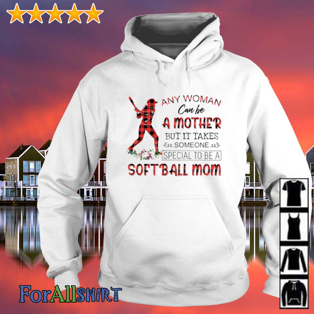 Any woman can be a mother but it takes someone special to be a softball mom s hoodie