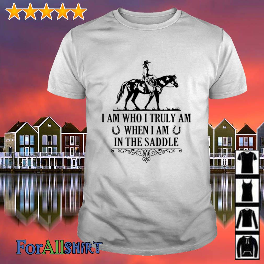 Horse I am who I truly am when I am in the saddle shirt